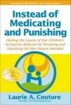 INSTEAD OF MEDICATING & PUNISHING : Healing The Causes Of Our Children's Acting-Out Behavior By Parenting & Educating The Way Nature Inteded