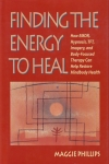 FINDING THE ENERGY TO HEAL : How EMDR, Hypnosis, TFT, Imagery, & Body-Focused Therapy Can Help Restore Mindbody Health