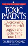 TOXIC PARENTS : Overcoming Their Hurtful Legacy & Reclaiming Your Life