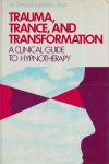 TRAUMA, TRANCE, & TRANSFORMATION : A Clinical Guide To Hypnotherapy