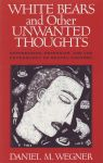 WHITE BEARS & OTHER UNWANTED THOUGHTS : Suppression, Obsession, & The Psychology Of Mental Control