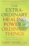 THE EXTRAORDINARY HEALING POWER OF ORDINARY THINGS : 14 Natural Steps To Health & Happiness