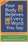 YOUR BODY BELIEVES EVERY WORD YOU SAY : The Language Of The Body / Mind Connection